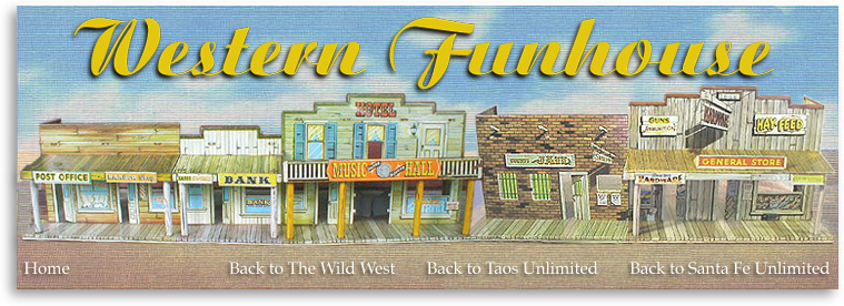 Taos Unlimited's Western Funhouse is one of our special gifts to our website visitors. We plan to load it chock full of offbeat and fun features about the Old West...and maybe we'll even include some new-fangled, modern day features that are, of course, also related to the Great Southwest. Want to know where to buy western-style dishes? Want to learn about different styles of cowboy hats and boots? Want to visit locations in the Southwest where some of your favorite movies were filmed? All this and much, much more will fill the pages of the Taos Unlimited Western Funhouse!